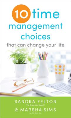 Ten Time Management Choices That Can Change Your Life By Felton, Sandra/ Sims, Marsha